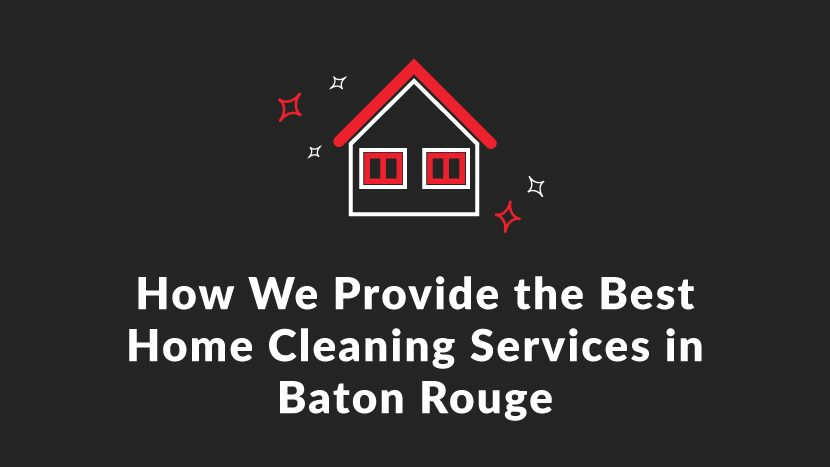 How We Provide the Best Home Cleaning Services in Baton Rouge
